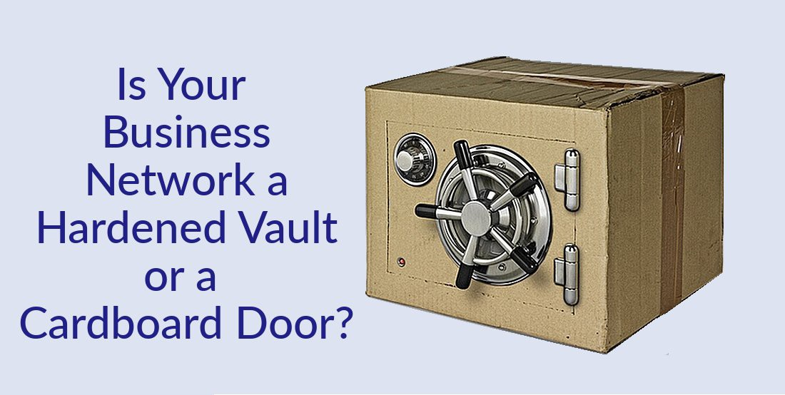 Is Your Business Network a Hardened Vault or a Cardboard Door?